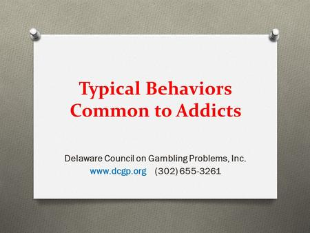 Typical Behaviors Common to Addicts Delaware Council on Gambling Problems, Inc. www.dcgp.org (302) 655-3261.