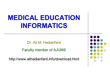 MEDICAL EDUCATION INFORMATICS Dr. Ali M. Hadianfard Faculty member of AJUMS