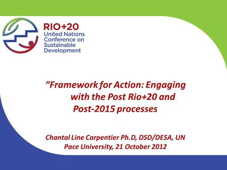 """Framework for Action: Engaging with the Post Rio+20 and Post-2015 processes Chantal Line Carpentier Ph.D, DSD/DESA, UN Pace University, 21 October 2012."