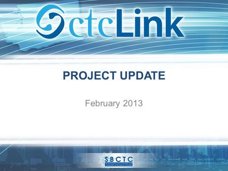 PROJECT UPDATE February 2013. What is ctcLink? ctcLink is the implementation of a single, centralized system of integrated software tools that will give.