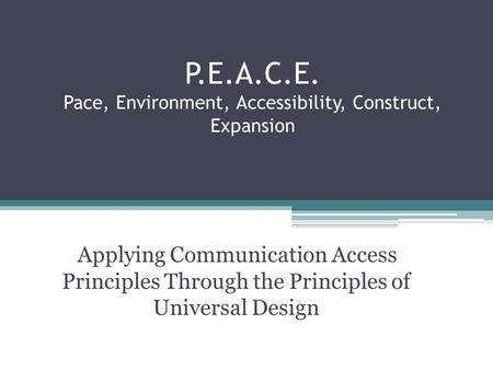 P.E.A.C.E. Pace, Environment, Accessibility, Construct, Expansion Applying Communication Access Principles Through the Principles of Universal Design.