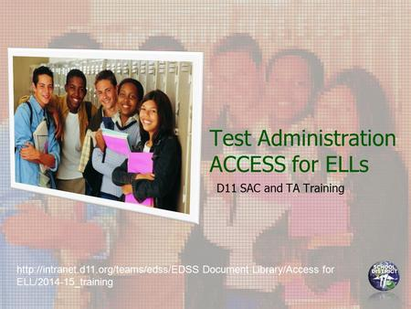 Test Administration ACCESS for ELLs D11 SAC and TA Training  Document Library/Access for ELL/2014-15_training.