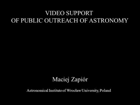 Maciej Zapiór VIDEO SUPPORT OF PUBLIC OUTREACH OF ASTRONOMY Astronomical Institute of Wrocław University, Poland.