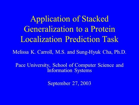 Application of Stacked Generalization to a Protein Localization Prediction Task Melissa K. Carroll, M.S. and Sung-Hyuk Cha, Ph.D. Pace University, School.