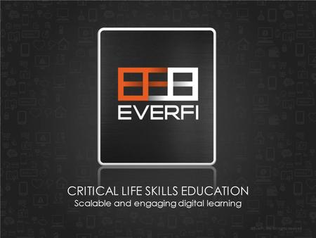 ©EverFi, Inc. All rights reserved. CRITICAL LIFE SKILLS EDUCATION Scalable and engaging digital learning.