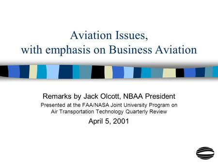 Aviation Issues, with emphasis on Business Aviation Remarks by Jack Olcott, NBAA President Presented at the FAA/NASA Joint University Program on Air Transportation.