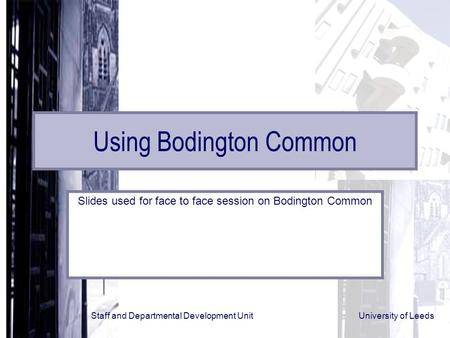 Staff and Departmental Development Unit University of Leeds Using Bodington Common Slides used for face to face session on Bodington Common.