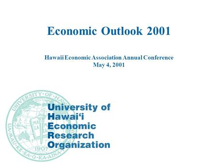 Economic Outlook 2001 Hawaii Economic Association Annual Conference May 4, 2001.