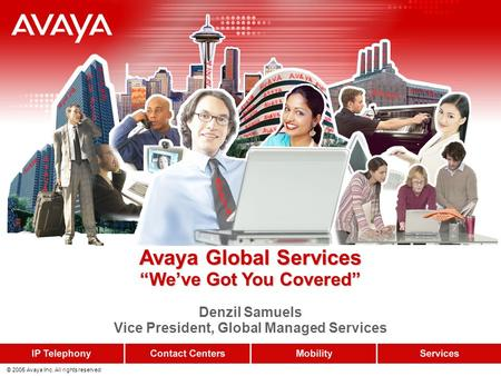 "© 2005 Avaya Inc. All rights reserved. Avaya Global Services ""We've Got You Covered"" Avaya Global Services ""We've Got You Covered"" Denzil Samuels Vice."
