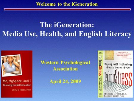 Welcome to the iGeneration The iGeneration: Media Use, Health, and English Literacy Western Psychological Association April 24, 2009.