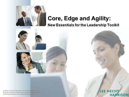 Core, Edge and Agility: New Essentials for the Leadership Toolkit © 2008 Lee Hecht Harrison, Inc. All Rights Reserved. No part of this document may be.