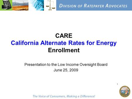 1 CARE California Alternate Rates for Energy Enrollment Presentation to the Low Income Oversight Board June 25, 2009.