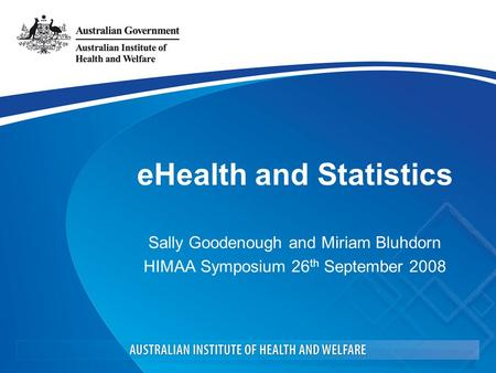 EHealth and Statistics Sally Goodenough and Miriam Bluhdorn HIMAA Symposium 26 th September 2008.