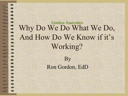 Gordon Associates Why Do We Do What We Do, And How Do We Know if it's Working? By Ron Gordon, EdD.
