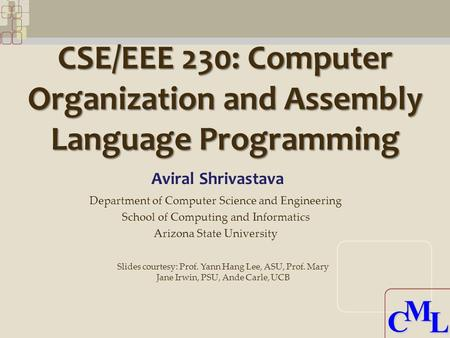 CML CML CSE/EEE 230: Computer Organization and Assembly Language Programming Aviral Shrivastava Department of Computer Science and Engineering School of.