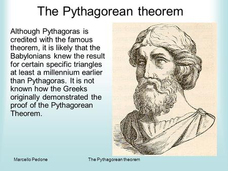 Marcello PedoneThe Pythagorean theorem Although Pythagoras is credited with the famous theorem, it is likely that the Babylonians knew the result for.
