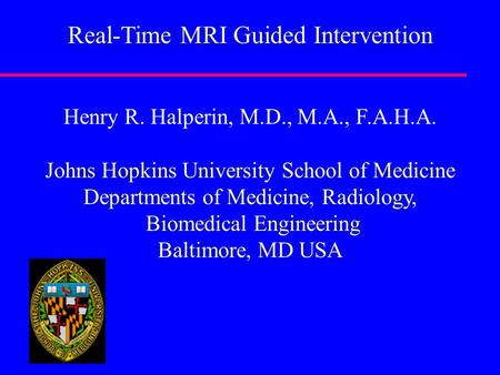 Real-Time MRI Guided Intervention Henry R. Halperin, M.D., M.A., F.A.H.A. Johns Hopkins University School of Medicine Departments of Medicine, Radiology,