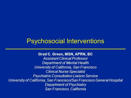 Psychosocial Interventions Grad C. Green, MSN, APRN, BC Assistant Clinical Professor Department of Mental Health University of California, San Francisco.