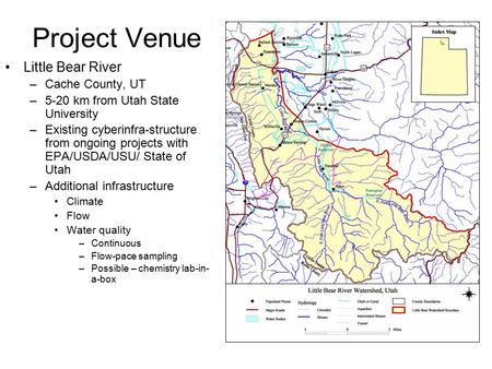 Project Venue Little Bear River –Cache County, UT –5-20 km from Utah State University –Existing cyberinfra-structure from ongoing projects with EPA/USDA/USU/