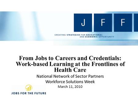 From Jobs to Careers and Credentials: Work-based Learning at the Frontlines of Health Care National Network of Sector Partners Workforce Solutions Week.