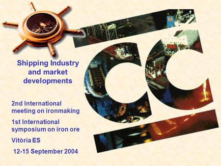 Shipping Industry and market developments 2nd International meeting on ironmaking 1st International symposium on iron ore Vitòria ES 12-15 September 2004.