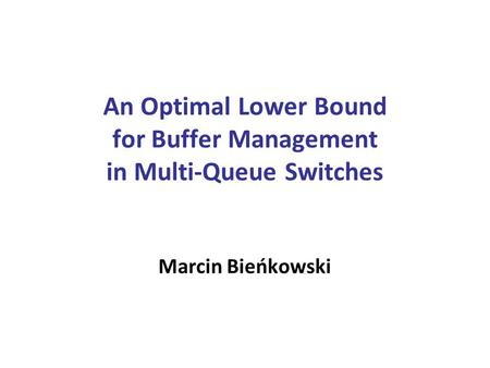 An Optimal Lower Bound for Buffer Management in Multi-Queue Switches Marcin Bieńkowski.