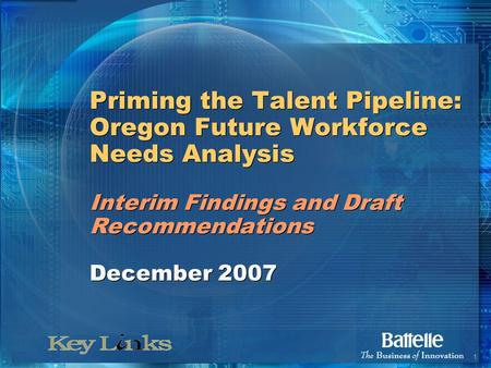 1 Priming the Talent Pipeline: Oregon Future Workforce Needs Analysis Interim Findings and Draft Recommendations December 2007.