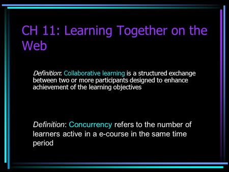 CH 11: Learning Together on the Web Definition: Collaborative learning is a structured exchange between two or more participants designed to enhance achievement.