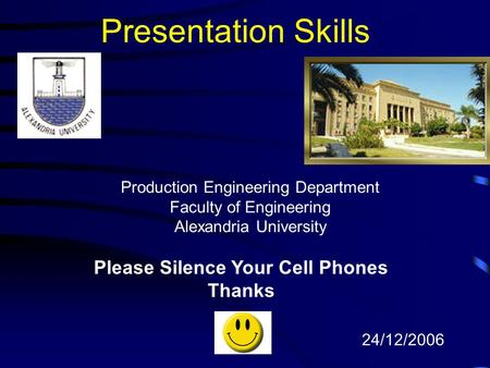 Presentation Skills Please Silence Your Cell Phones Thanks 24/12/2006 Production Engineering Department Faculty of Engineering Alexandria University.