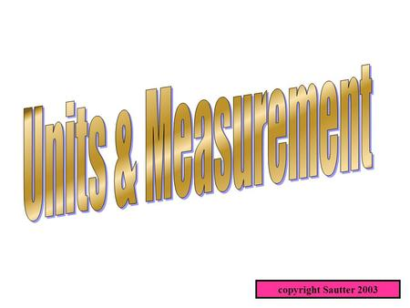 Copyright Sautter 2003. Measurement All measurement is comparison to a standard. Most often that standard is an excepted standard such as a foot of length,