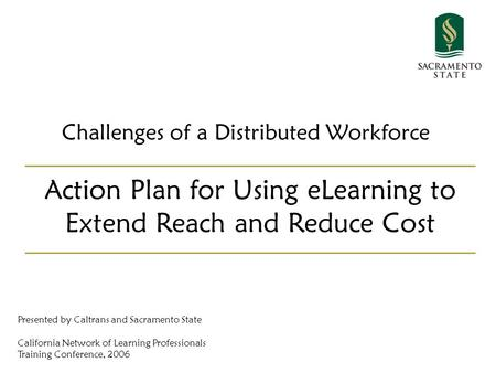 Challenges of a Distributed Workforce Action Plan for Using eLearning to Extend Reach and Reduce Cost Presented by Caltrans and Sacramento State California.