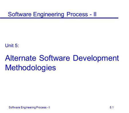 Software Engineering Process - II 5.1 Unit 5: Alternate Software Development Methodologies Software Engineering Process - II.