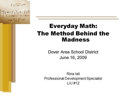 Everyday Math: The Method Behind the Madness Dover Area School District June 16, 2009 Rina Iati Professional Development Specialist LIU #12.