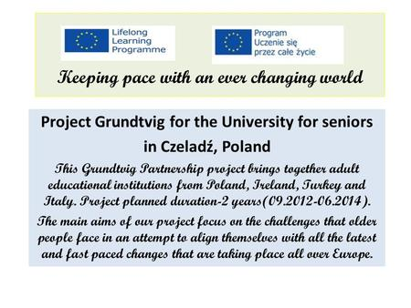 Keeping pace with an ever changing world Project Grundtvig for the University for seniors in Czeladź, Poland This Grundtvig Partnership project brings.