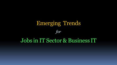 Emerging Trends for Jobs in IT Sector & Business IT.