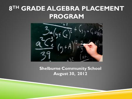8 TH GRADE ALGEBRA PLACEMENT PROGRAM Shelburne Community School August 30, 2012.