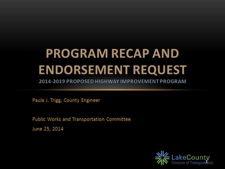1 Paula J. Trigg, County Engineer Public Works and Transportation Committee June 25, 2014 PROGRAM RECAP AND ENDORSEMENT REQUEST 2014-2019 PROPOSED HIGHWAY.