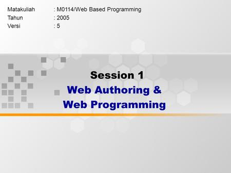 Session 1 Web Authoring & Web Programming Matakuliah: M0114/Web Based Programming Tahun: 2005 Versi: 5.