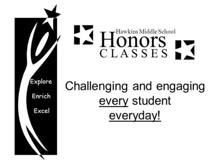 Explore Enrich Excel Honors Hawkins Middle School C L A S S E S Challenging and engaging every student everyday!