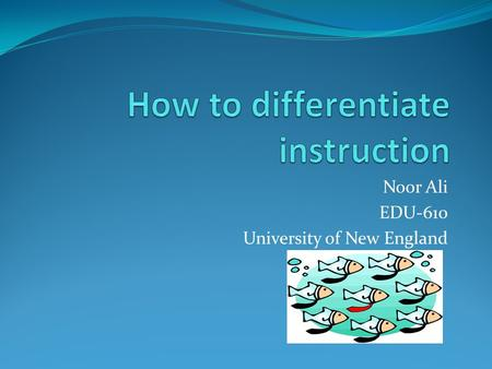 Noor Ali EDU-610 University of New England. Why do we need to differentiate instruction? All students learn differently, have diverse interests, and are.