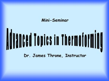 Mini-Seminar Dr. James Throne, Instructor. 8:00-8:50 - Technology of Sheet Heating 9:00-9:50 - Constitutive Equations Applied to Sheet Stretching 10:00-10:50.