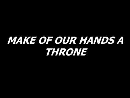 MAKE OF OUR HANDS A THRONE. Make of our hands a throne to hold the bread of heaven, make of our hearts a home to hold the very wine of life, in this mystery,