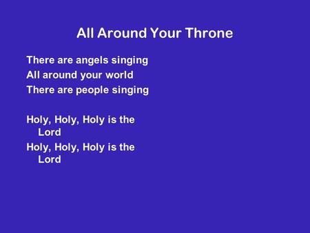 All Around Your Throne There are angels singing All around your world There are people singing Holy, Holy, Holy is the Lord.