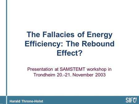 Harald Throne-Holst The Fallacies of Energy Efficiency: The Rebound Effect? Presentation at SAMSTEMT workshop in Trondheim 20.-21. November 2003.
