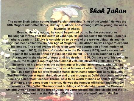 Shah Jahan The name Shah Jahan comes from Persian meaning king of the world. He was the fifth Mughal ruler after Babur, Humayun, Akbar, and Jahangir.