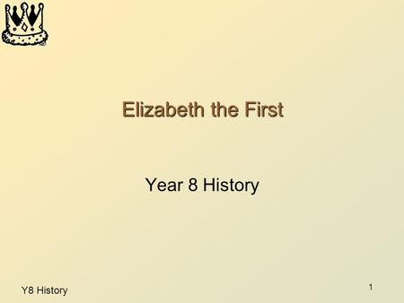 Y8 History 1 Elizabeth the First Year 8 History. 2 Good Queen Bess By the end of this lesson: You will know some facts about Elizabeth I's early life.