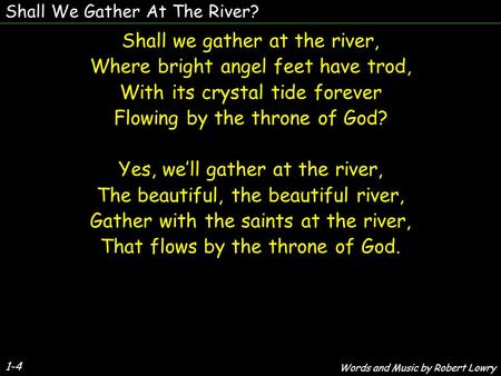 Shall We Gather At The River? 1-4 Shall we gather at the river, Where bright angel feet have trod, With its crystal tide forever Flowing by the throne.