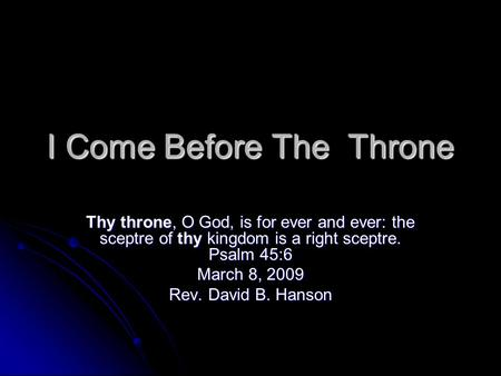 I Come Before The Throne Thy throne, O God, is for ever and ever: the sceptre of thy kingdom is a right sceptre. Psalm 45:6 March 8, 2009 Rev. David B.