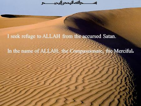 I seek refuge to ALLAH from the accursed Satan. In the name of ALLAH, the Compassionate, the Merciful In the name of ALLAH, the Compassionate, the Merciful.
