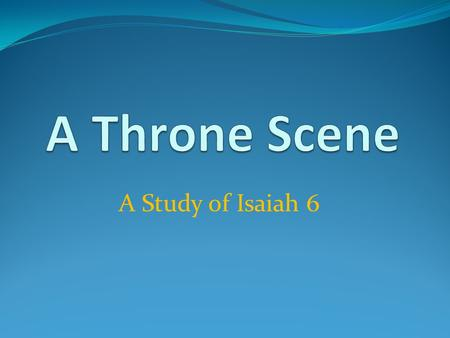 A Study of Isaiah 6. A Throne Scene – Isaiah 6 The Majesty of God – vs.1-4 Ezk.1:4, 26-28, Rev.4:1-11 God is In Control The Plight of Man – vs.5-7 Matt.8:8,